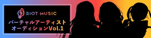 RIOT MUSIC バーチャルアーティストオーディション Vol.1